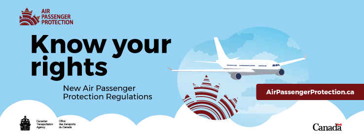 Air Passenger Protection Know your rights.  New air passenger protection regulations.  Canadian Transportation Agency.  AirPassengerProtection.ca