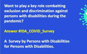 A blue background with words reading - Want to play a key role combatting exclusion and discrimination against persons with disabilities during the pandemic? Answer #IDA_COVID_Survey A Survey by Persons with Disabilities for Persons with Disabilities.