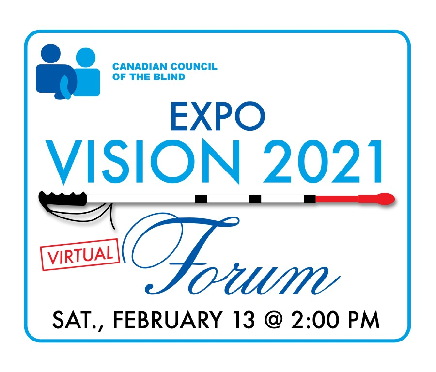 Canadian Council of the Blind Expo Vision 2021 Virtual Forum Saturday Febraury 13 at 2 PM.