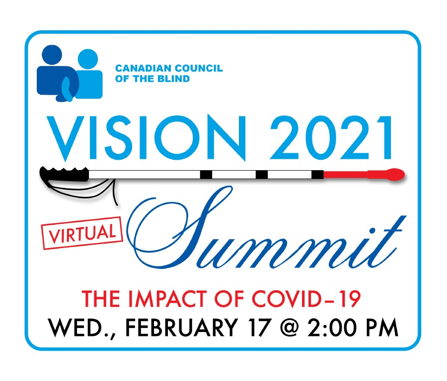 Canadian Council of the Blind Vision 2021 Virtual Summit the Impact of Covid-19 Wednesday February 17 at 2 PM.