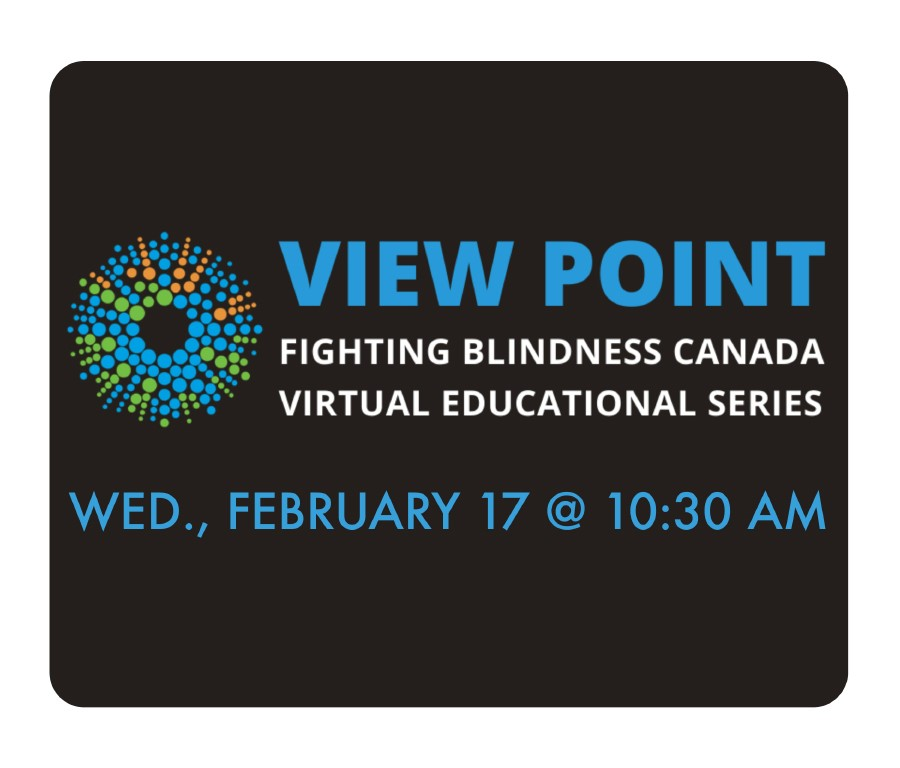 View Point Fighting Blindness Canada Virtual Educational Series.  Wednesday February 17 at 10:30AM