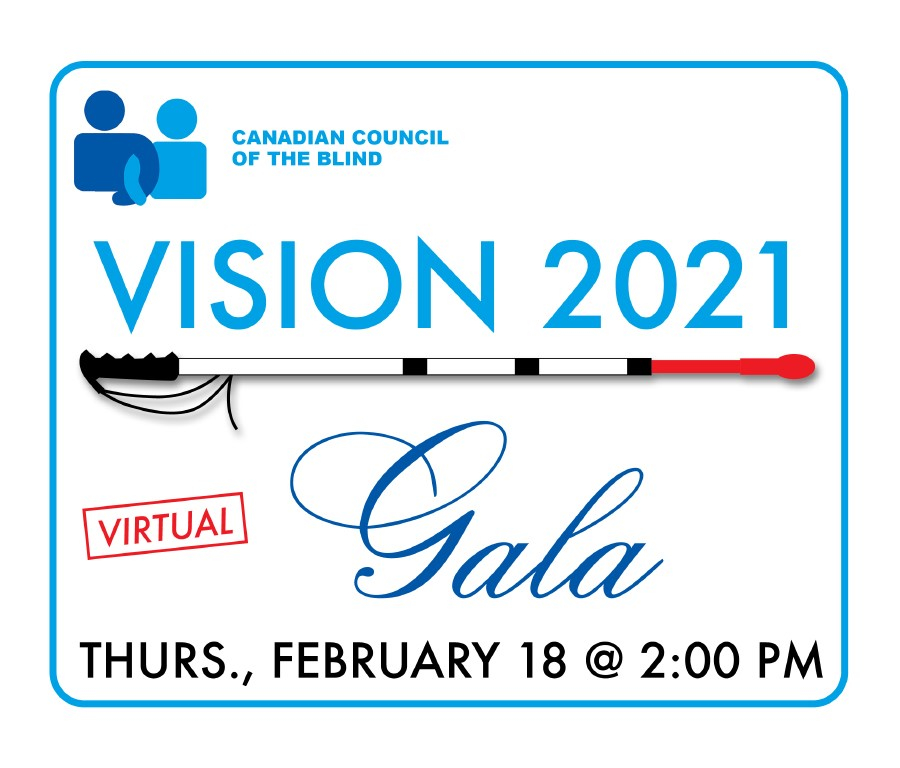 Canadian Council of the Blind Vision 2021 Virtual Gala Thursday February 18 at 2 PM.